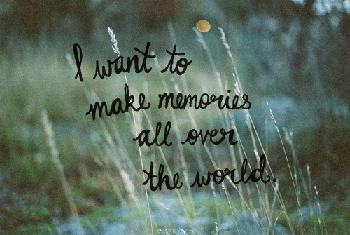 I want to take memories all over the world