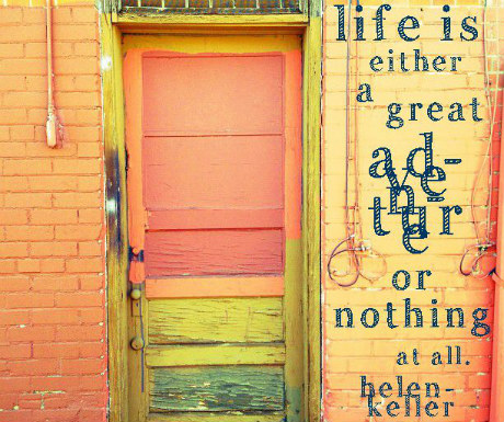 Life is either a great adventure or nothing at all