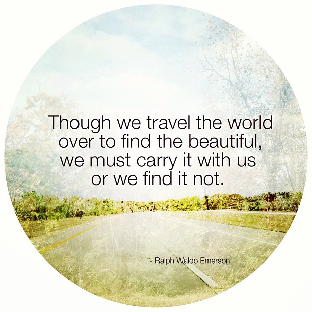 Though we travel the world over to find the beautiful, we must carry it with us or we find it not